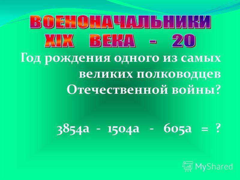 Год рождения одного из самых великих полководцев Отечественной войны? 3854a - 1504a - 605a = ?