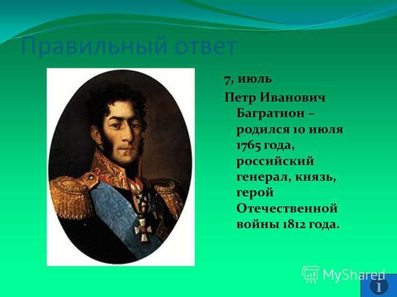 Правильный ответ 7, июль Петр Иванович Багратион – родился 10 июля 1765 года, российский генерал, князь, герой Отечественной войны 1812 года.
