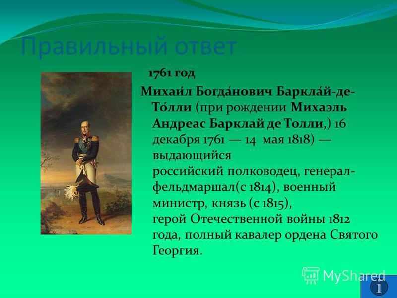 Правильный ответ 1761 год Михаи́л Богда́нович Баркла́й-де- То́ли (при рождении Михаэль Андреас Барклай де Толи,) 16 декабря 1761 14 мая 1818) выдающийся российский полководец, генерал- фельдмаршал(с 1814), военный министр, князь (с 1815), герой Отече