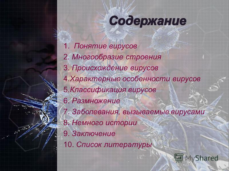 1. Понятие вирусов 2. Многообразие строения 3. Происхождение вирусов 4. Характерные особенности вирусов 5. Классификация вирусов 6. Размножение 7. Заболевания, вызываемые вирусами 8. Немного истории 9. Заключение 10. Список литературы