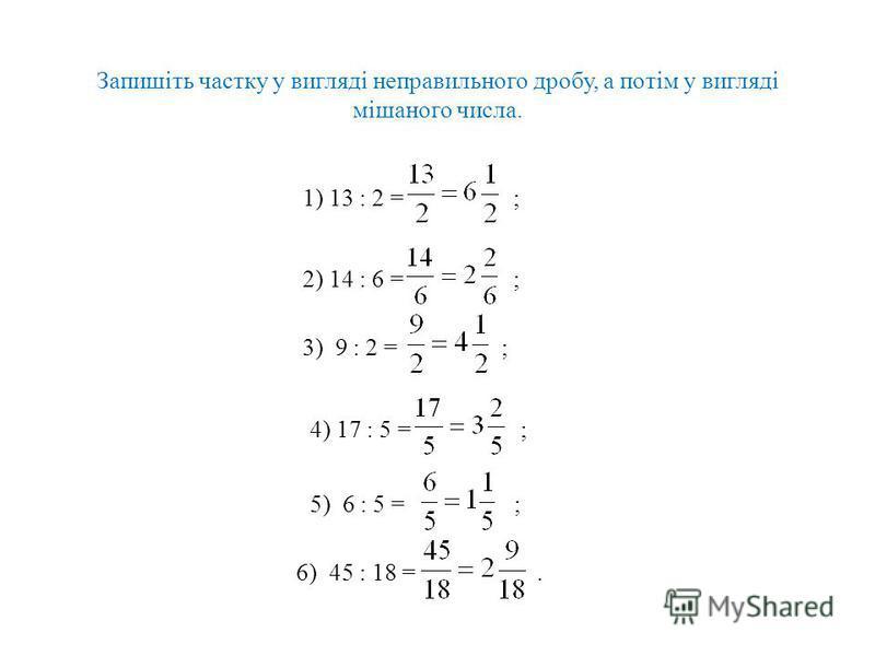 Запишіть частку у вигляді неправильного дробу, а потім у вигляді мішаного числа. 1) 13 : 2 = ; 2) 14 : 6 = ; 3) 9 : 2 = ; 4) 17 : 5 = ; 5) 6 : 5 = ; 6) 45 : 18 =.