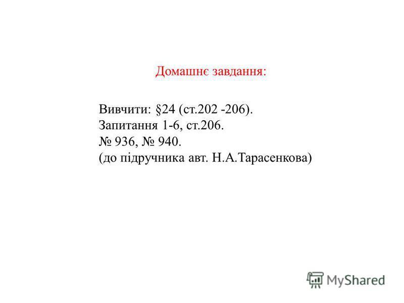 Вивчити: §24 (ст.202 -206). Запитання 1-6, ст.206. 936, 940. (до підручника авт. Н.А.Тарасенкова) Домашнє завдання: