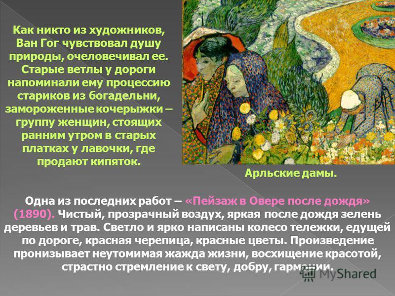 Как никто из художников, Ван Гог чувствовал душу природы, очеловечивал ее. Старые ветлы у дороги напоминали ему процессию стариков из богадельни, замороженные кочерыжки – группу женщин, стоящих ранним утром в старых платках у лавочки, где продают кип