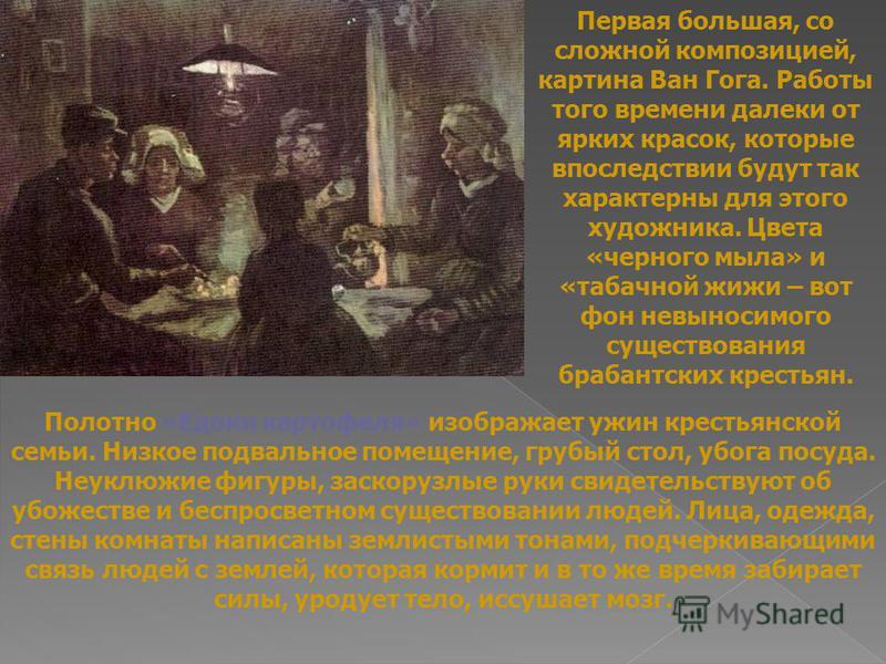Полотно «Едоки картофеля» изображает ужин крестьянской семьи. Низкое подвальное помещение, грубый стол, убога посуда. Неуклюжие фигуры, заскорузлые руки свидетельствуют об убожестве и беспросветном существовании людей. Лица, одежда, стены комнаты нап