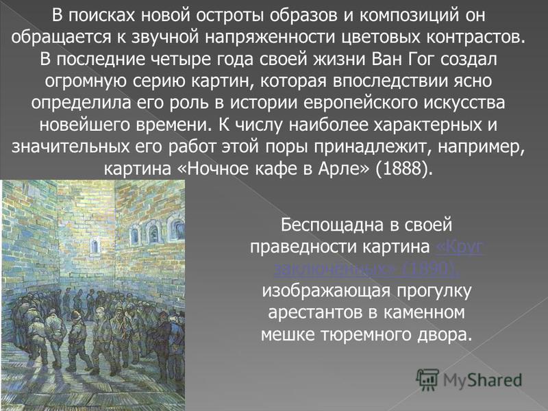 В поисках новой остроты образов и композиций он обращается к звучной напряженности цветовых контрастов. В последние четыре года своей жизни Ван Гог создал огромную серию картин, которая впоследствии ясно определила его роль в истории европейского иск