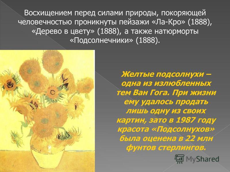 Восхищением перед силами природы, покоряющей человечностью проникнуты пейзажи «Ла-Кро» (1888), «Дерево в цвету» (1888), а также натюрморты «Подсолнечники» (1888). Желтые подсолнухи – одна из излюбленных тем Ван Гога. При жизни ему удалось продать лиш