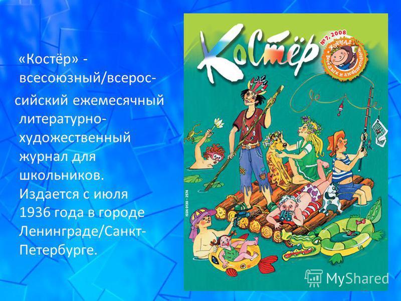 «Костёр» - всесоюзный/всероссийский ежемесячный литературно- художественный журнал для школьников. Издается с июля 1936 года в городе Ленинграде/Санкт- Петербурге.