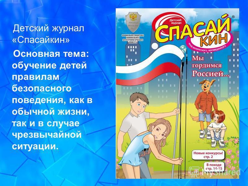 Детский журнал «Спасайкин» Основная тема: обучение детей правилам безопасного поведения, как в обычной жизни, так и в случае чрезвычайной ситуации.
