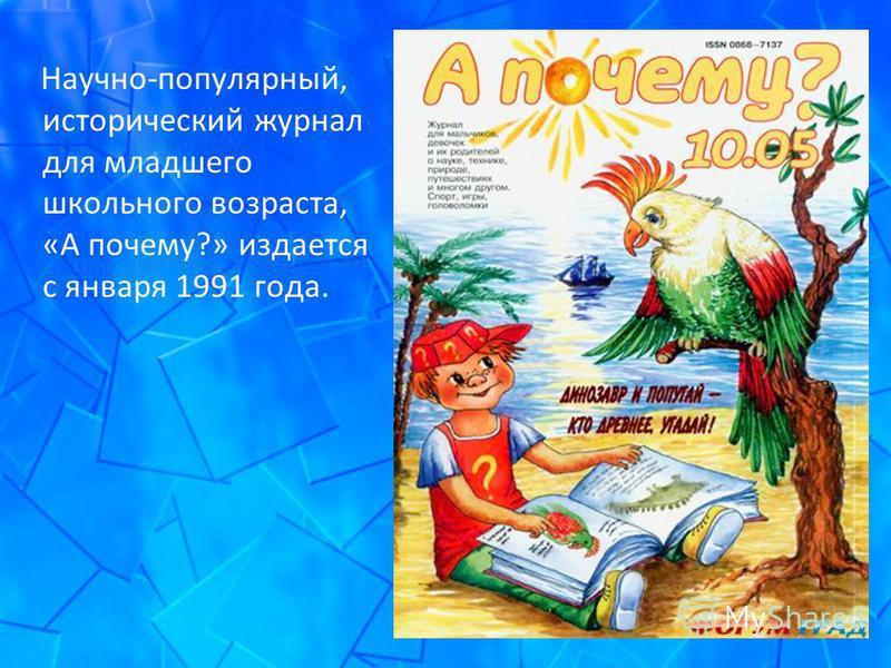Научно-популярный, исторический журнал для младшего школьного возраста, «А почему?» издается с января 1991 года.