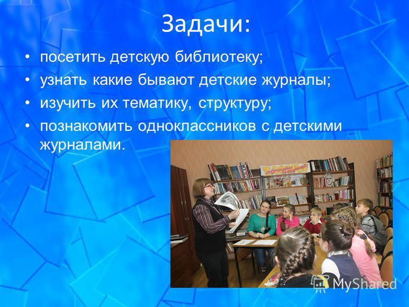 Задачи: посетить детскую библиотеку; узнать какие бывают детские журналы; изучить их тематику, структуру; познакомить одноклассников с детскими журналами.