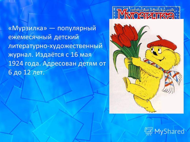 «Мурзилка» популярный ежемесячный детский литературно-художественный журнал. Издаётся с 16 мая 1924 года. Адресован детям от 6 до 12 лет.