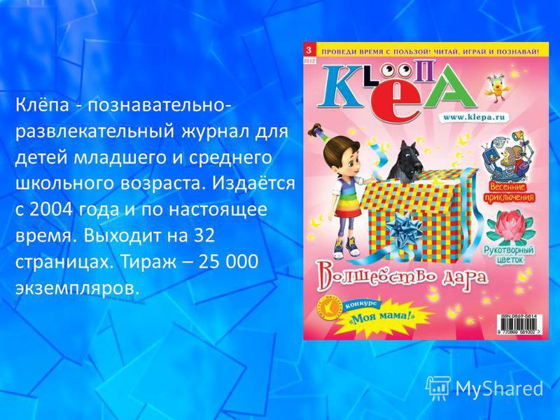 Клёпа - познавательно- развлекательный журнал для детей младшего и среднего школьного возраста. Издаётся с 2004 года и по настоящее время. Выходит на 32 страницах. Тираж – 25 000 экземпляров.
