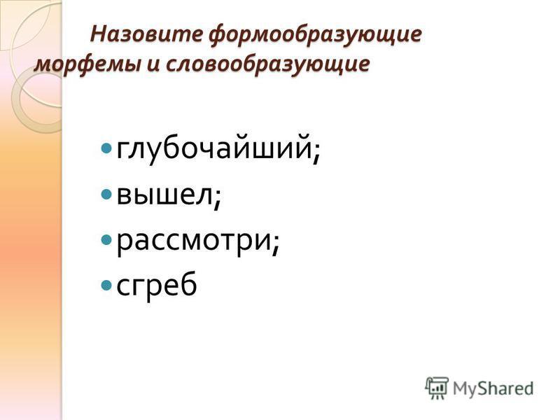 Назовите формообразующие морфемы и словообразующие глубочайший ; вышел ; рассмотри ; сгреб