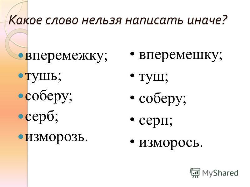 Какое слово нельзя написать иначе ? вперемежку; тушь; соберу; серб; изморозь. вперемешку; туш; соберу; серп; изморось.