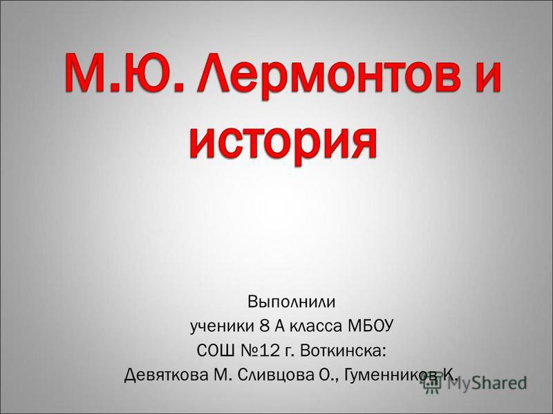 Выполнили ученики 8 А класса МБОУ СОШ 12 г. Воткинска: Девяткова М. Сливцова О., Гуменников К.
