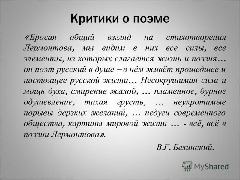 Критики о поэме «Бросая общий взгляд на стихотворения Лермонтова, мы видим в них все силы, все элементы, из которых слагается жизнь и поэзия … он поэт русский в душе – в нём живёт прошедшее и настоящее русской жизни … Несокрушимая сила и мощь духа, с
