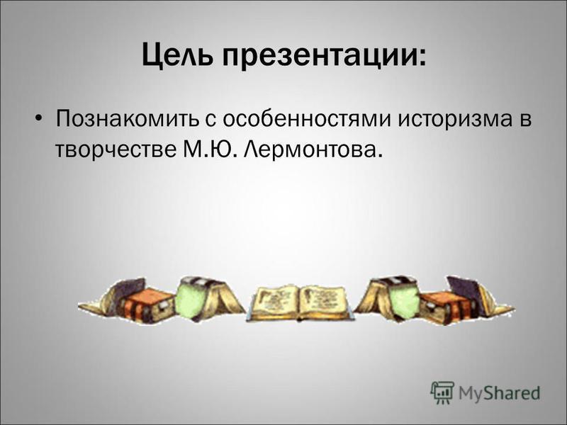 Цель презентации: Познакомить с особенностями историзма в творчестве М.Ю. Лермонтова.