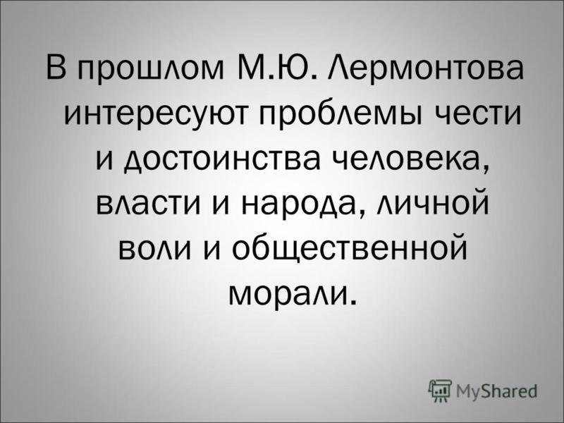В прошлом М.Ю. Лермонтова интересуют проблемы чести и достоинства человека, власти и народа, личной воли и общественной морали.