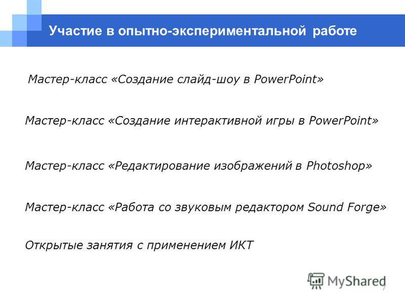 7 Мастер-класс «Редактирование изображений в Photoshop» Мастер-класс «Создание интерактивной игры в PowerPoint» Мастер-класс «Создание слайд-шоу в PowerPoint» Участие в опытно-экспериментальной работе Мастер-класс «Работа со звуковым редактором Sound