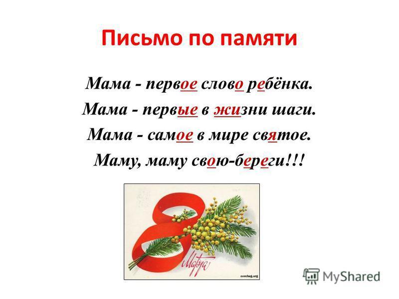 Письмо по памяти Мама - первое слово ребёнка. Мама - первые в жизни шаги. Мама - самое в мире святое. Маму, маму свою-береги!!!