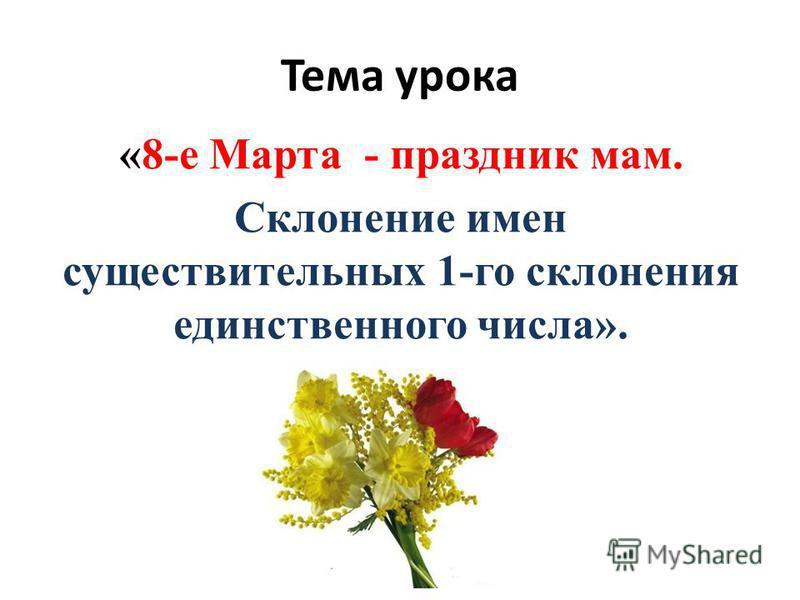 Тема урока «8-е Марта - праздник мам. Склонение имен существительных 1-го склонения единственного числа».