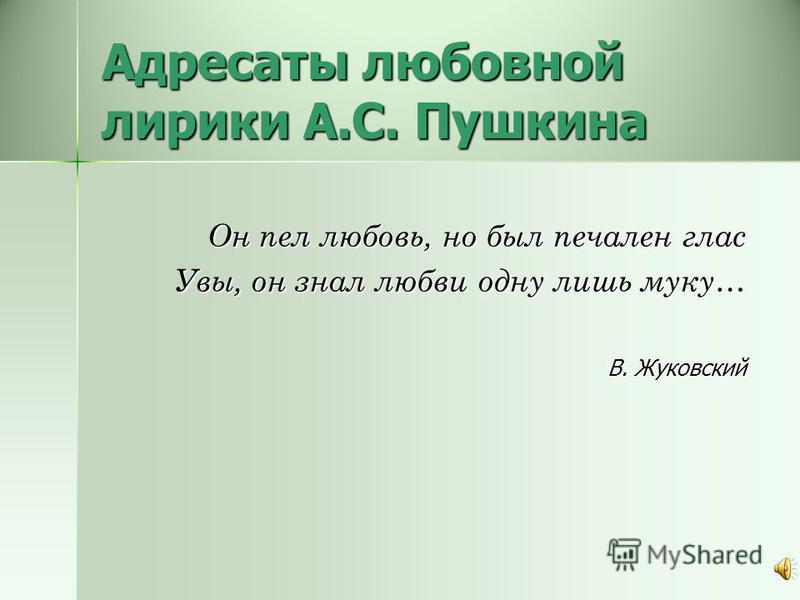 Адресаты любовной лирики А.С. Пушкина Он пел любовь, но был печален глас Увы, он знал любви одну лишь муку… В. Жуковский
