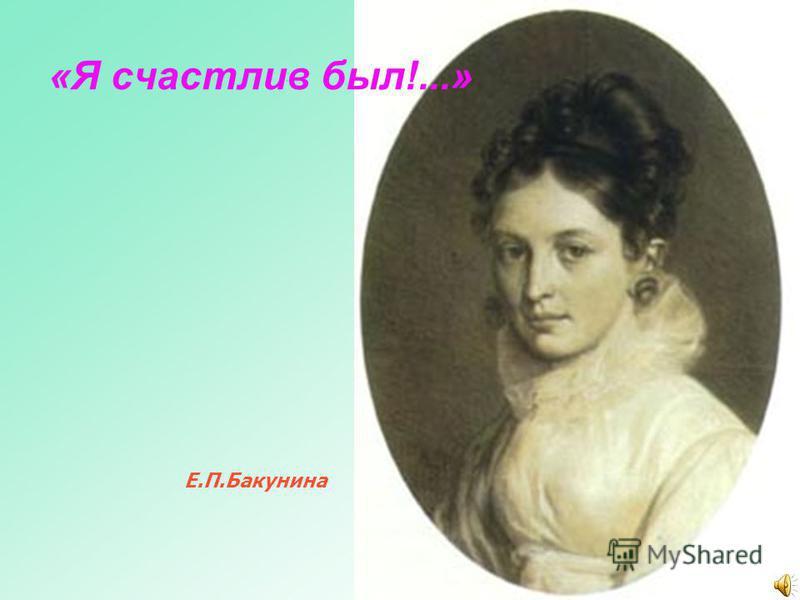 «Я счастлив был!...» Е.П.Бакунина