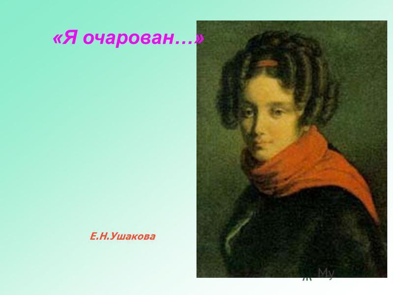 «Я очарован…» Е.Н.Ушакова