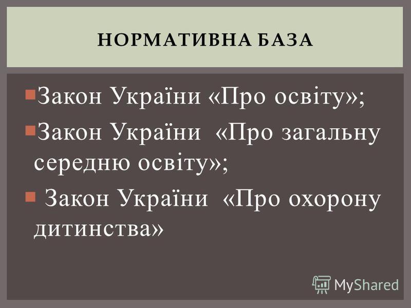 Закон України «Про освіту»; Закон України «Про загальну середню освіту»; Закон України «Про охорону дитинства» НОРМАТИВНА БАЗА