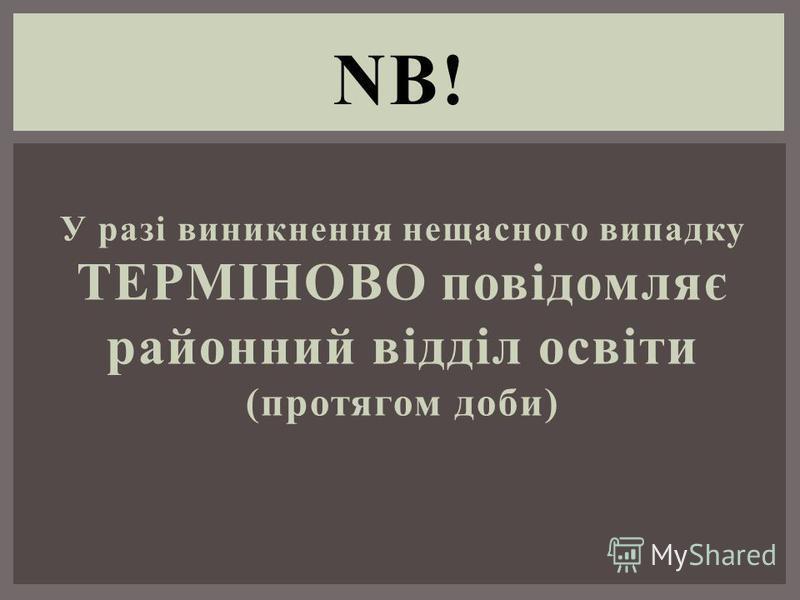 У разі виникнення нещасного випадку ТЕРМІНОВО повідомляє районний відділ освіти (протягом доби) NB!