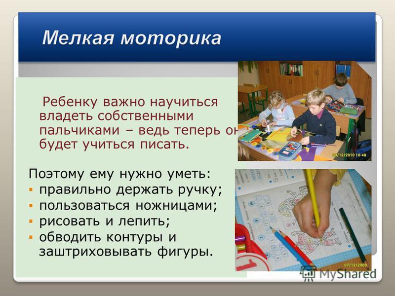 Ребенку важно научиться владеть собственными пальчиками – ведь теперь он будет учиться писать. Поэтому ему нужно уметь: правильно держать ручку; пользоваться ножницами; рисовать и лепить; обводить контуры и заштриховывать фигуры.