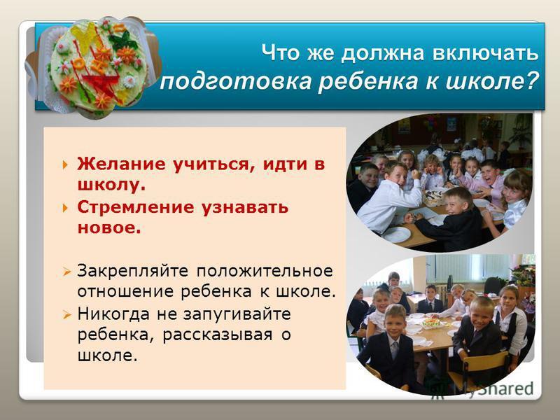 Желание учиться, идти в школу. Стремление узнавать новое. Закрепляйте положительное отношение ребенка к школе. Никогда не запугивайте ребенка, рассказывая о школе.