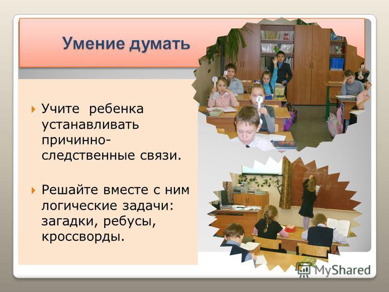 Учите ребенка устанавливать причинно- следственные связи. Решайте вместе с ним логические задачи: загадки, ребусы, кроссворды.