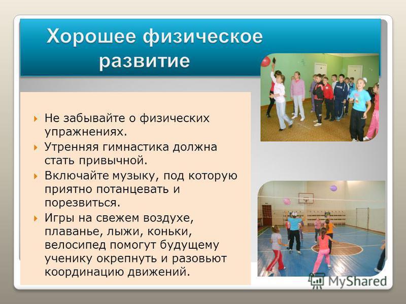 Не забывайте о физических упражнениях. Утренняя гимнастика должна стать привычной. Включайте музыку, под которую приятно потанцевать и порезвиться. Игры на свежем воздухе, плаванье, лыжи, коньки, велосипед помогут будущему ученику окрепнуть и разовью
