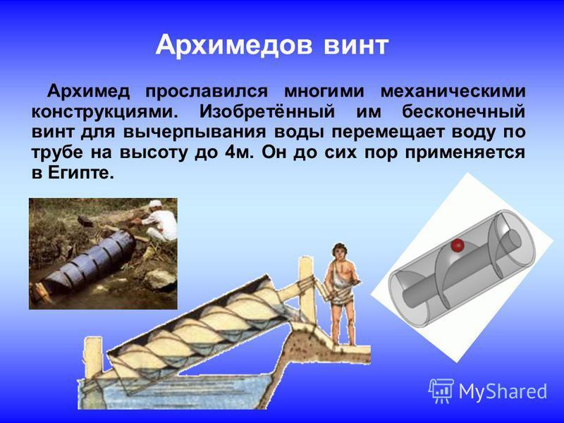 Архимедов винт Архимед прославился многими механическими конструкциями. Изобретённый им бесконечный винт для вычерпывания воды перемещает воду по трубе на высоту до 4 м. Он до сих пор применяется в Египте.