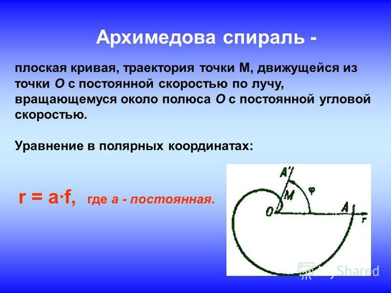 Архимедова спираль - плоская кривая, траектория точки М, движущейся из точки О с постоянной скоростью по лучу, вращающемуся около полюса О с постоянной угловой скоростью. Уравнение в полярных координатах: r = af, где a - постоянная.