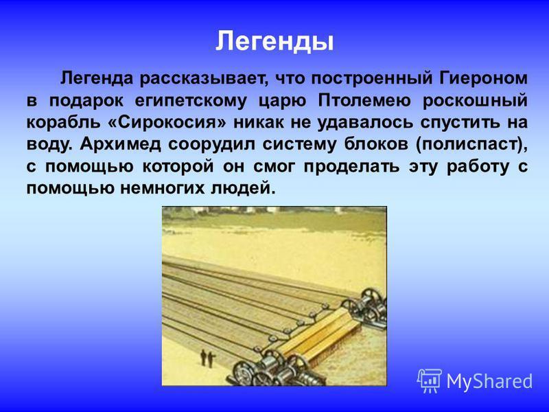 Легенды Легенда рассказывает, что построенный Гиероном в подарок египетскому царю Птолемею роскошный корабль «Сирокосия» никак не удавалось спустить на воду. Архимед соорудил систему блоков (полиспаст), с помощью которой он смог проделать эту работу