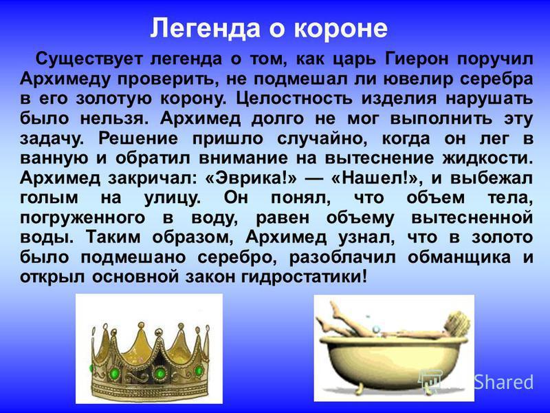 Легенда о короне Существует легенда о том, как царь Гиерон поручил Архимеду проверить, не подмешал ли ювелир серебра в его золотую корону. Целостность изделия нарушать было нельзя. Архимед долго не мог выполнить эту задачу. Решение пришло случайно, к