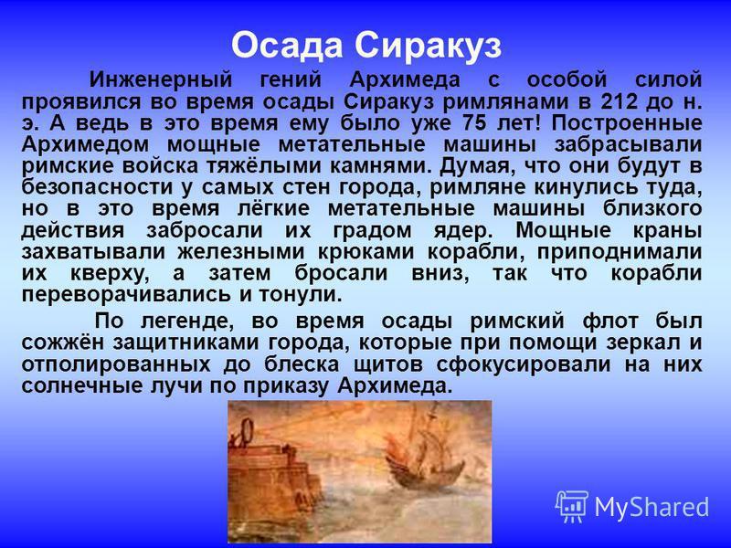 Осада Сиракуз Инженерный гений Архимеда с особой силой проявился во время осады Сиракуз римлянами в 212 до н. э. А ведь в это время ему было уже 75 лет! Построенные Архимедом мощные метательные машины забрасывали римские войска тяжёлыми камнями. Дума