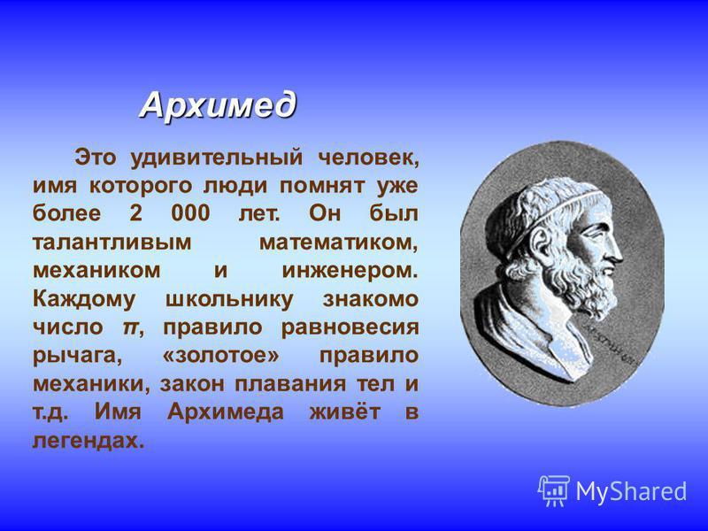 Архимед Это удивительный человек, имя которого люди помнят уже более 2 000 лет. Он был талантливым математиком, механиком и инженером. Каждому школьнику знакомо число π, правило равновесия рычага, «золотое» правило механики, закон плавания тел и т.д.