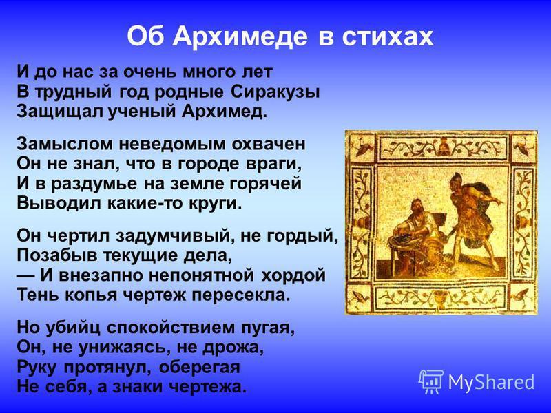 Об Архимеде в стихах И до нас за очень много лет В трудный год родные Сиракузы Защищал ученый Архимед. Замыслом неведомым охвачен Он не знал, что в городе враги, И в раздумье на земле горячей Выводил какие-то круги. Он чертил задумчивый, не гордый, П