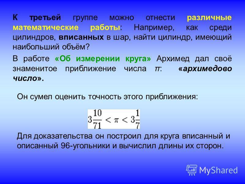 К третьей группе можно отнести различные математические работы: Например, как среди цилиндров, вписанных в шар, найти цилиндр, имеющий наибольший объём? В работе «Об измерении круга» Архимед дал своё знаменитое приближение числа π: «архимедово число»