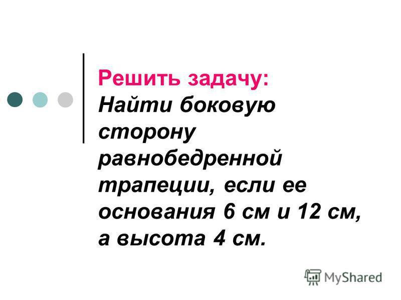 Решить задачу: Найти боковую сторону равнобедренной трапеции, если ее основания 6 см и 12 см, а высота 4 см.