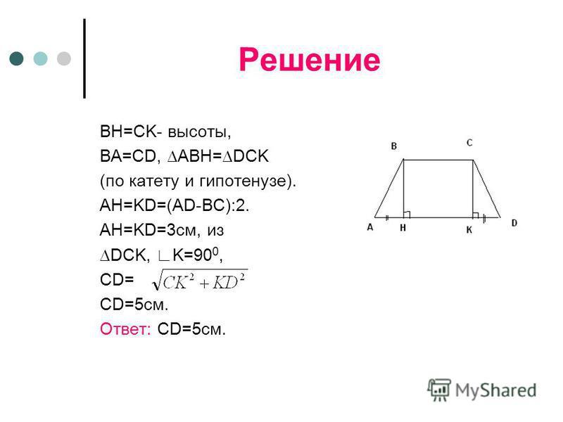 Решение BH=CK- высоты, BA=CD, ABH=DCK (по катету и гипотенузе). AH=KD=(AD-BC):2. AH=KD=3 см, из DCK, K=90 0, CD= CD=5 см. Ответ: CD=5 см.