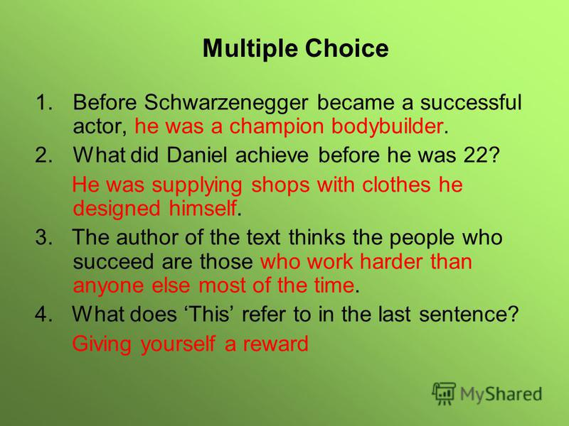 1.Before Schwarzenegger became a successful actor, he was a champion bodybuilder. 2.What did Daniel achieve before he was 22? He was supplying shops with clothes he designed himself. 3. The author of the text thinks the people who succeed are those w
