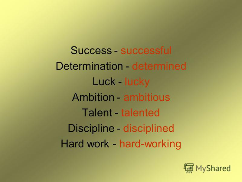 Success - successful Determination - determined Luck - lucky Ambition - ambitious Talent - talented Discipline - disciplined Hard work - hard-working