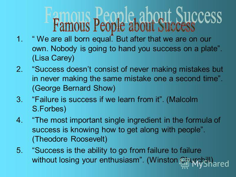 1. We are all born equal. But after that we are on our own. Nobody is going to hand you success on a plate. (Lisa Carey) 2.Success doesnt consist of never making mistakes but in never making the same mistake one a second time. (George Bernard Show) 3