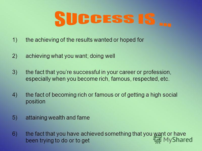 1)the achieving of the results wanted or hoped for 2)achieving what you want; doing well 3)the fact that youre successful in your career or profession, especially when you become rich, famous, respected, etc. 4)the fact of becoming rich or famous or