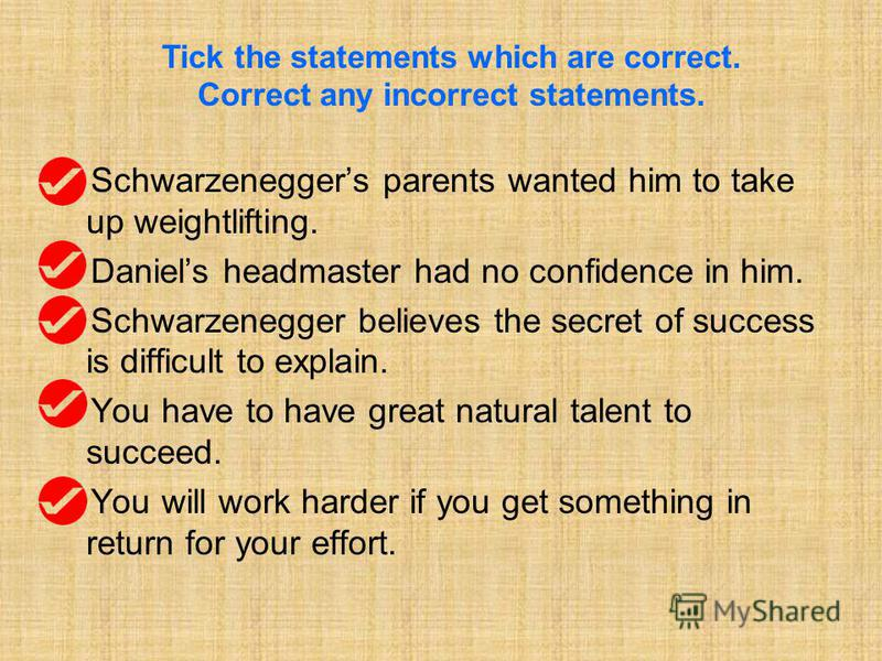 Schwarzeneggers parents wanted him to take up weightlifting. Daniels headmaster had no confidence in him. Schwarzenegger believes the secret of success is difficult to explain. You have to have great natural talent to succeed. You will work harder if