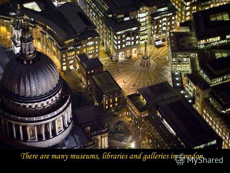 There are many museums, libraries and galleries in London.